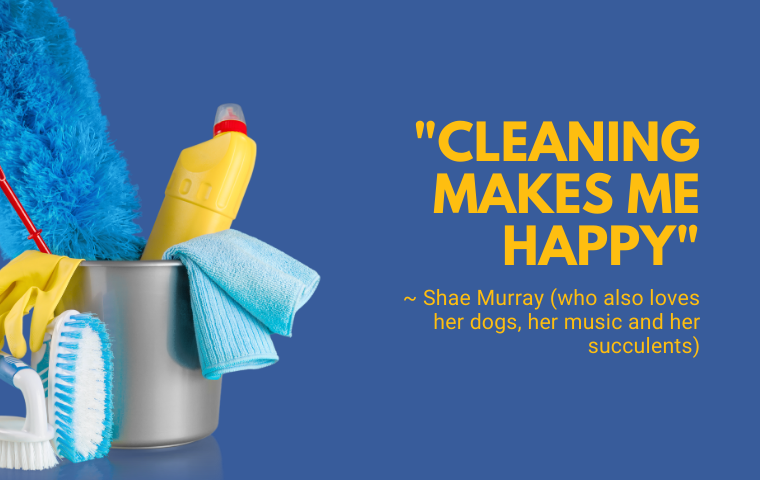 A blue background with cleaning supplies and the yellow words: Cleaning makes me happy, Shae Murray (who also loves her dogs, her music and her succulents)