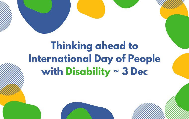 A graphic with abstract blue, yellow and green shapes with the text: Thinking ahead to International Day of People with Disability - 3 Dec