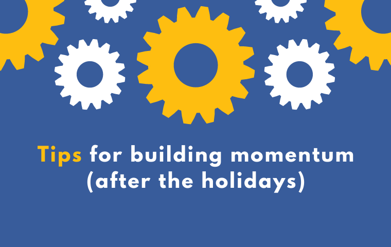 Blue, yellow and white graphic with gears and the words: Tips for building momentum after the holidays